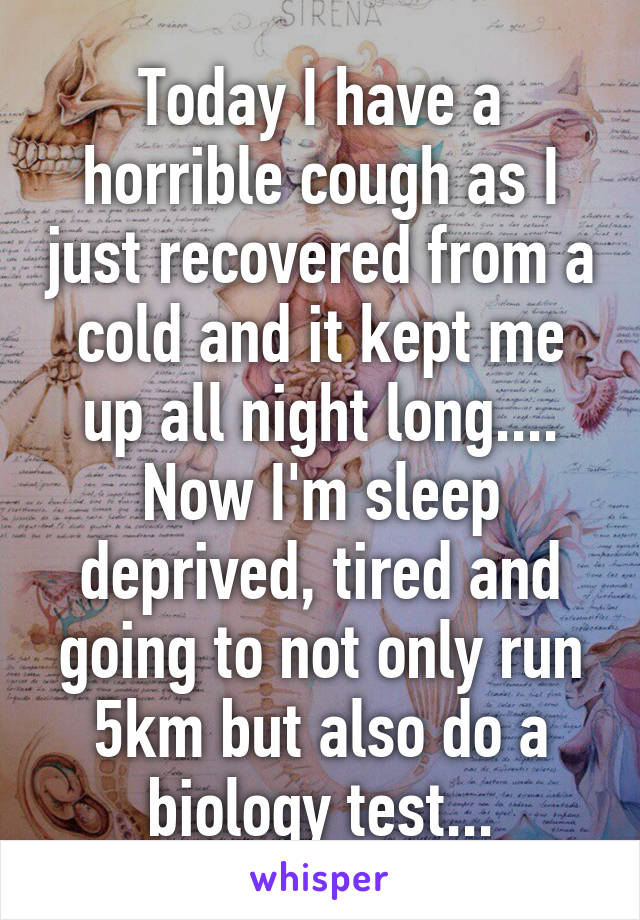 Today I have a horrible cough as I just recovered from a cold and it kept me up all night long.... Now I'm sleep deprived, tired and going to not only run 5km but also do a biology test...