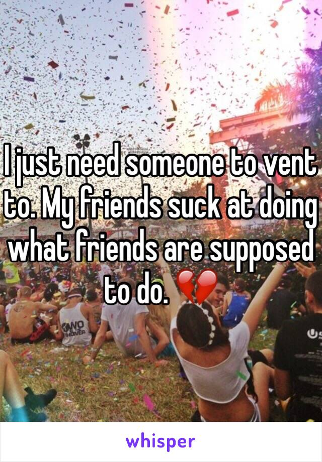 I just need someone to vent to. My friends suck at doing what friends are supposed to do. 💔