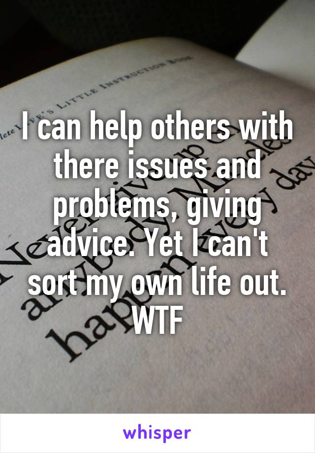 I can help others with there issues and problems, giving advice. Yet I can't sort my own life out. WTF
