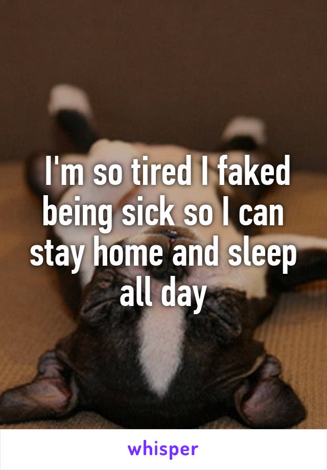 I'm so tired I faked being sick so I can stay home and sleep all day
