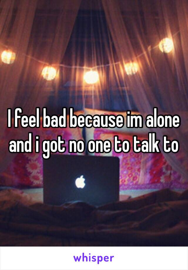 I feel bad because im alone and i got no one to talk to