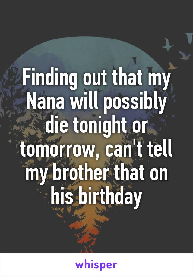 Finding out that my Nana will possibly die tonight or tomorrow, can't tell my brother that on his birthday