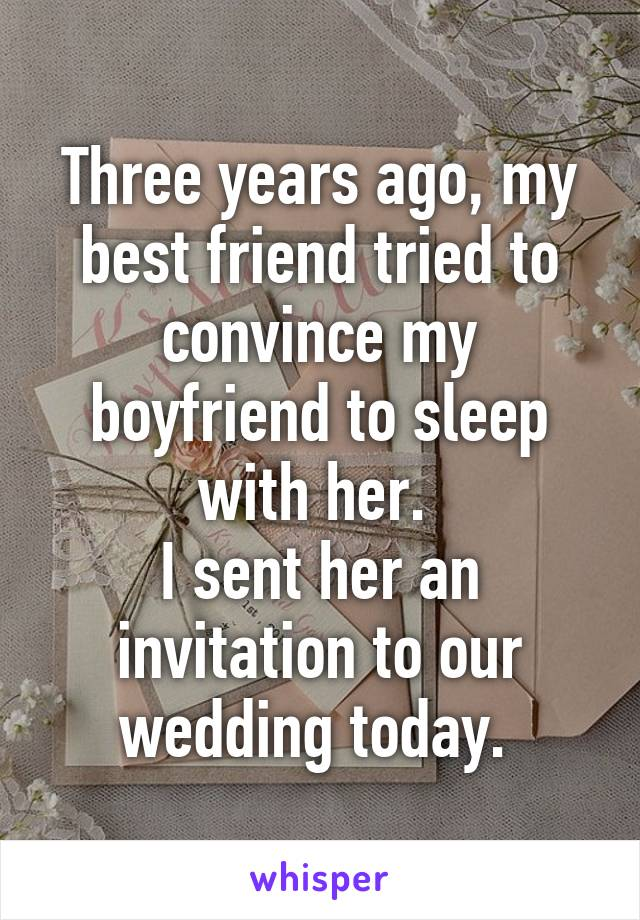 Three years ago, my best friend tried to convince my boyfriend to sleep with her.  I sent her an invitation to our wedding today.