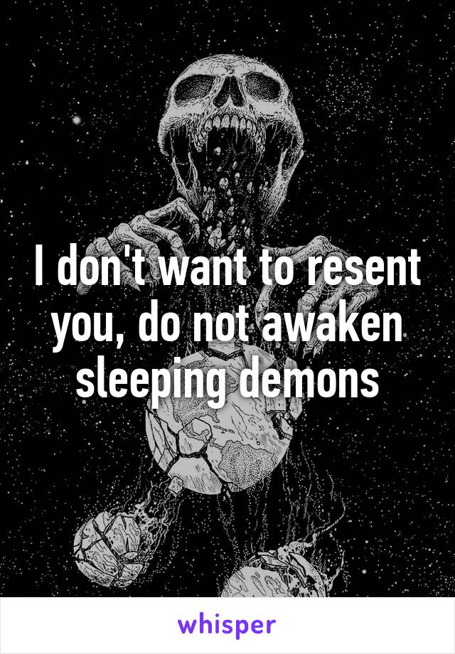 I don't want to resent you, do not awaken sleeping demons