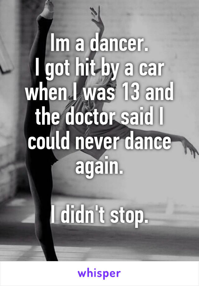 Im a dancer. I got hit by a car when I was 13 and the doctor said I could never dance again.  I didn't stop.