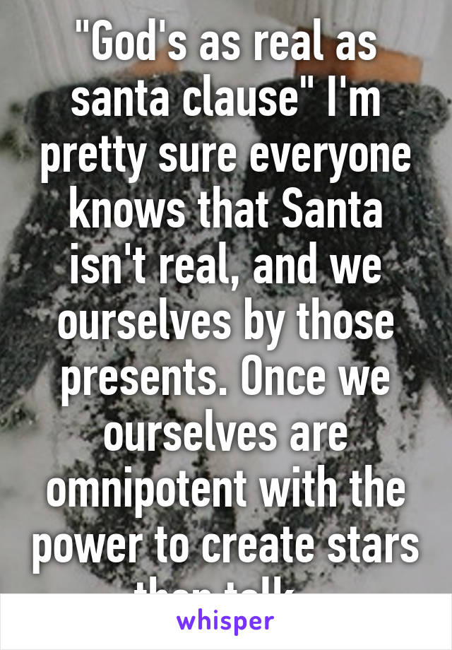 """""""God's as real as santa clause"""" I'm pretty sure everyone knows that Santa isn't real, and we ourselves by those presents. Once we ourselves are omnipotent with the power to create stars then talk."""