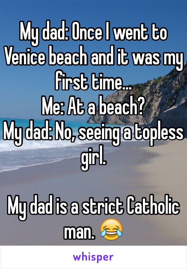 My dad: Once I went to Venice beach and it was my first time... Me: At a beach? My dad: No, seeing a topless girl.   My dad is a strict Catholic man. 😂