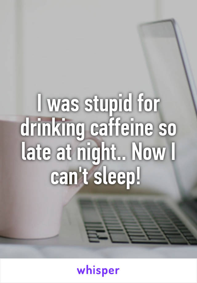 I was stupid for drinking caffeine so late at night.. Now I can't sleep!