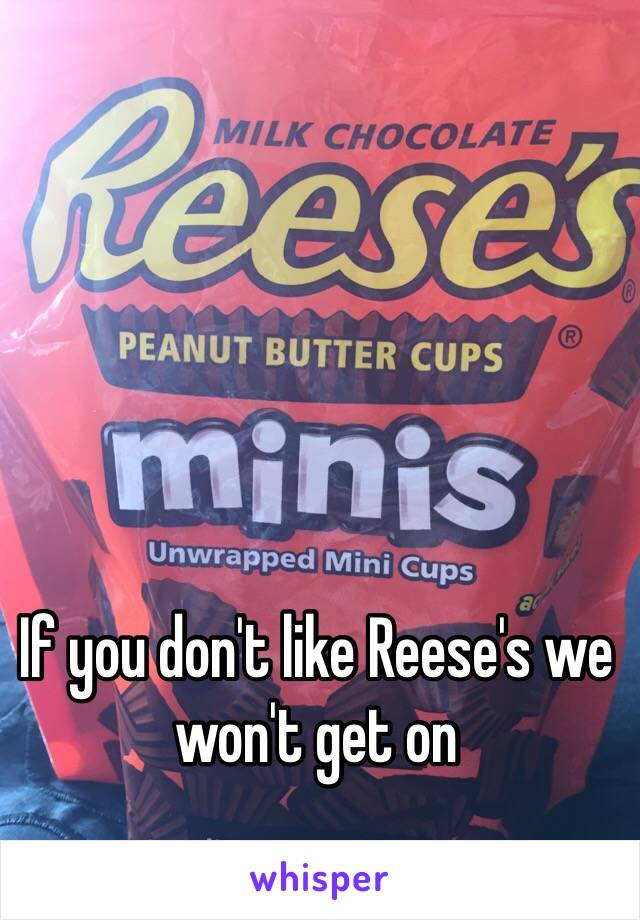 If you don't like Reese's we won't get on