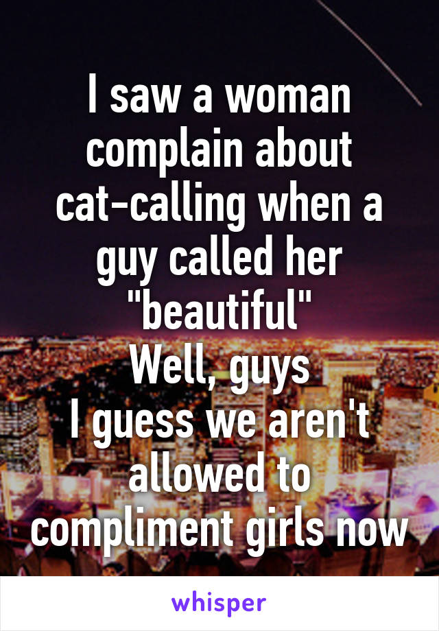 """I saw a woman complain about cat-calling when a guy called her """"beautiful"""" Well, guys I guess we aren't allowed to compliment girls now"""