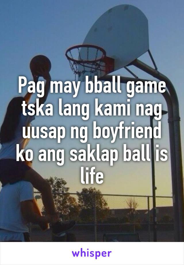 Pag may bball game tska lang kami nag uusap ng boyfriend ko ang saklap ball is life