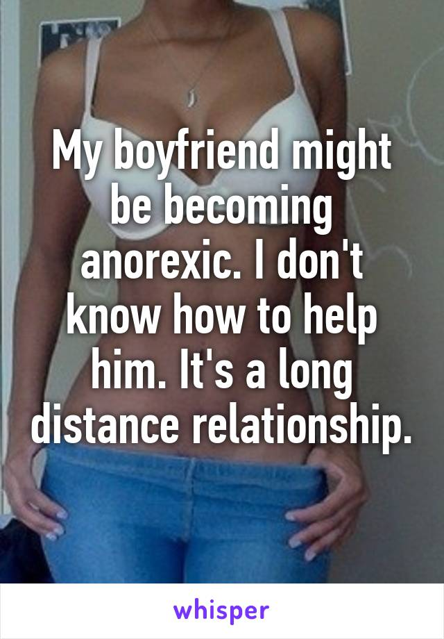 My boyfriend might be becoming anorexic. I don't know how to help him. It's a long distance relationship.