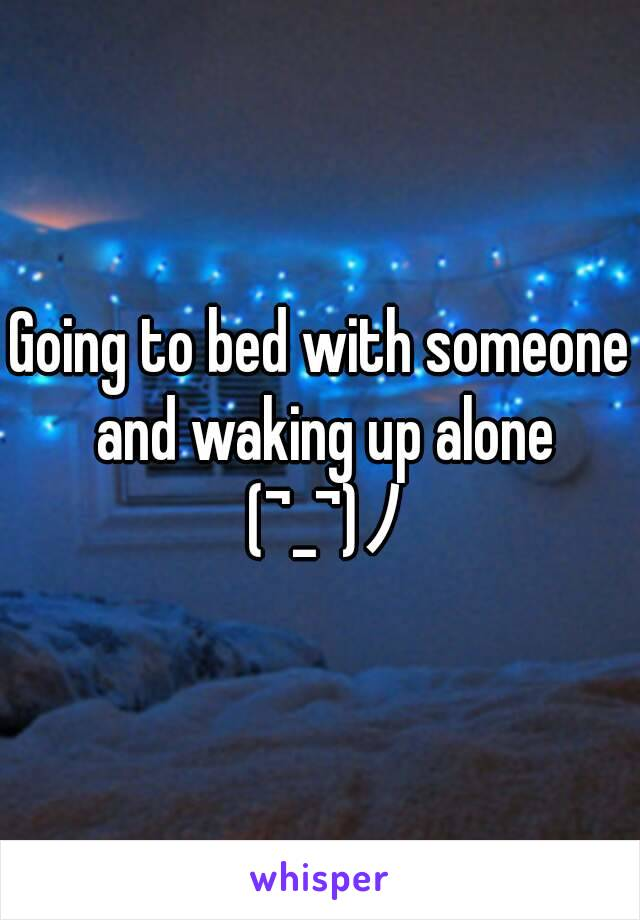 Going to bed with someone and waking up alone (¬_¬)ノ