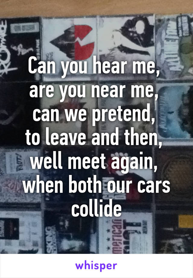 Can you hear me,  are you near me,  can we pretend,  to leave and then,  well meet again,  when both our cars collide