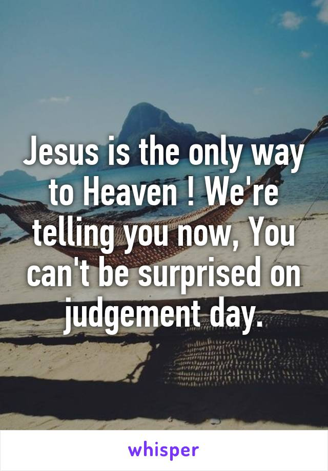 Jesus is the only way to Heaven ! We're telling you now, You can't be surprised on judgement day.
