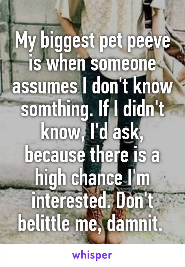 My biggest pet peeve is when someone assumes I don't know somthing. If I didn't know, I'd ask, because there is a high chance I'm interested. Don't belittle me, damnit.