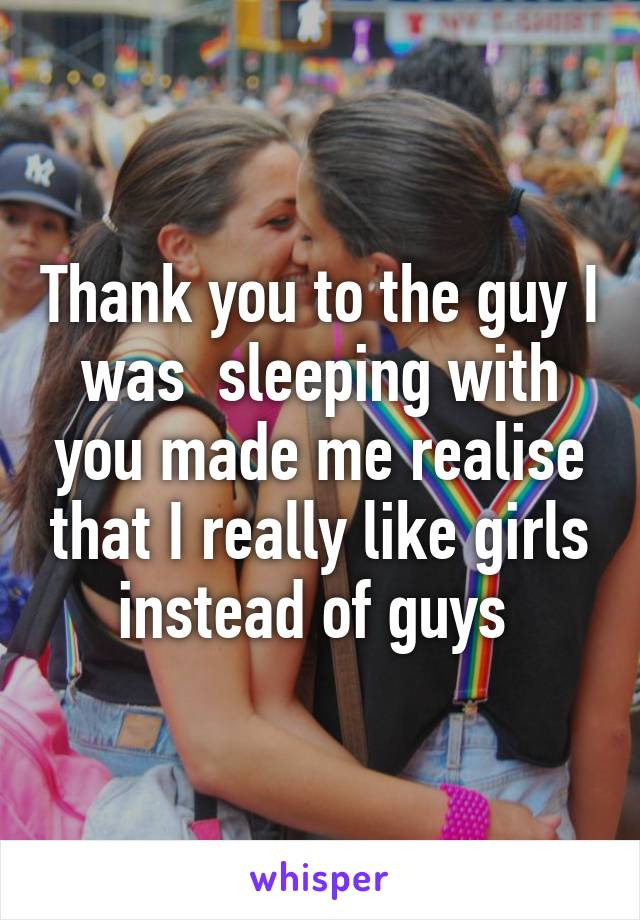 Thank you to the guy I was  sleeping with you made me realise that I really like girls instead of guys