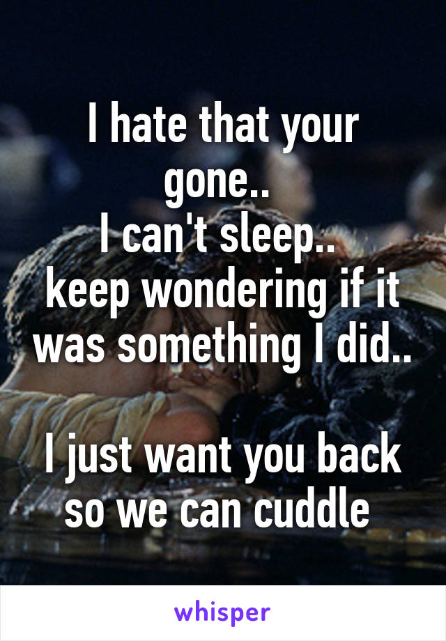 I hate that your gone..  I can't sleep..  keep wondering if it was something I did..  I just want you back so we can cuddle