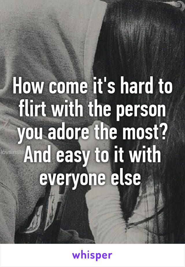 How come it's hard to flirt with the person you adore the most? And easy to it with everyone else