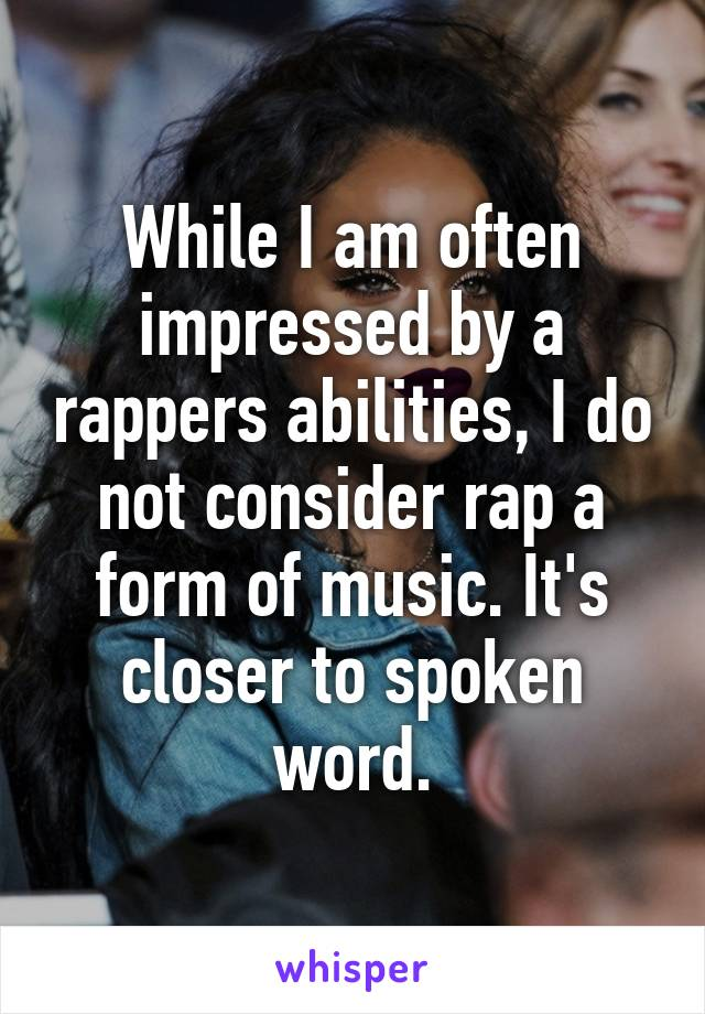 While I am often impressed by a rappers abilities, I do not consider rap a form of music. It's closer to spoken word.