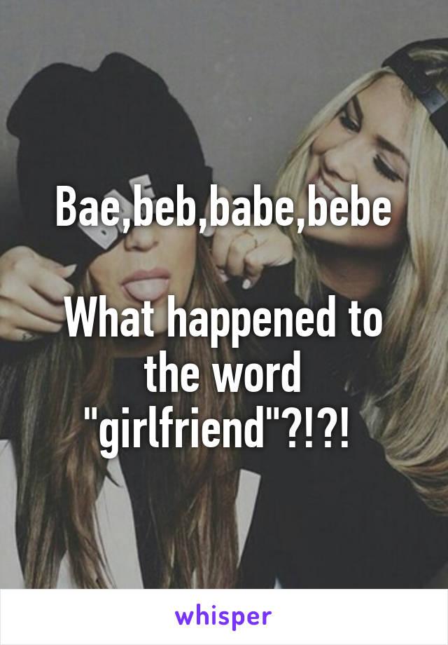 "Bae,beb,babe,bebe  What happened to the word ""girlfriend""?!?!"