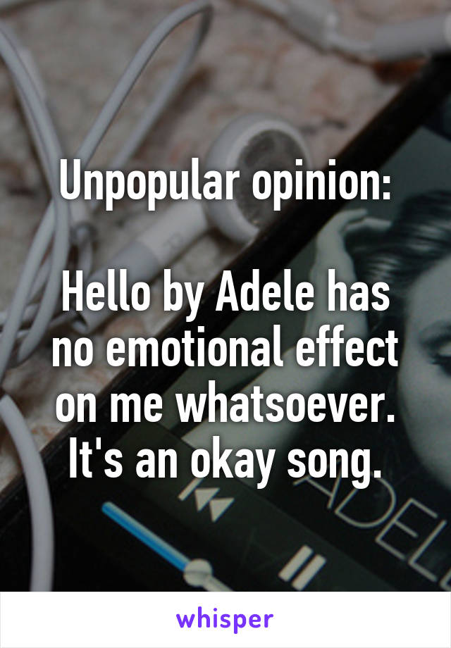 Unpopular opinion:  Hello by Adele has no emotional effect on me whatsoever. It's an okay song.