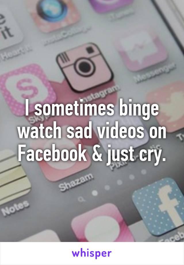 I sometimes binge watch sad videos on Facebook & just cry.