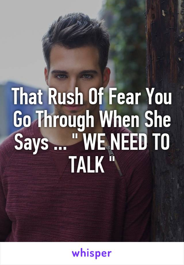 "That Rush Of Fear You Go Through When She Says ... "" WE NEED TO TALK """