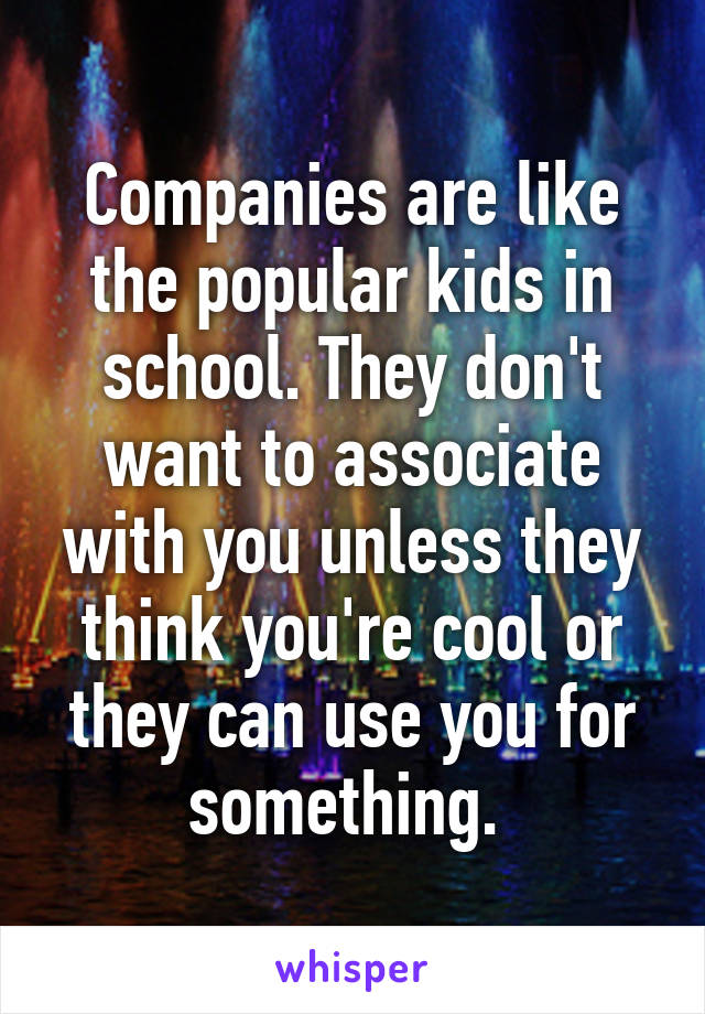 Companies are like the popular kids in school. They don't want to associate with you unless they think you're cool or they can use you for something.