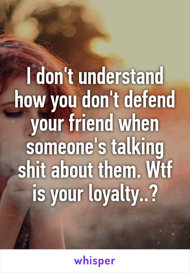 I don't understand how you don't defend your friend when someone's talking shit about them. Wtf is your loyalty..?