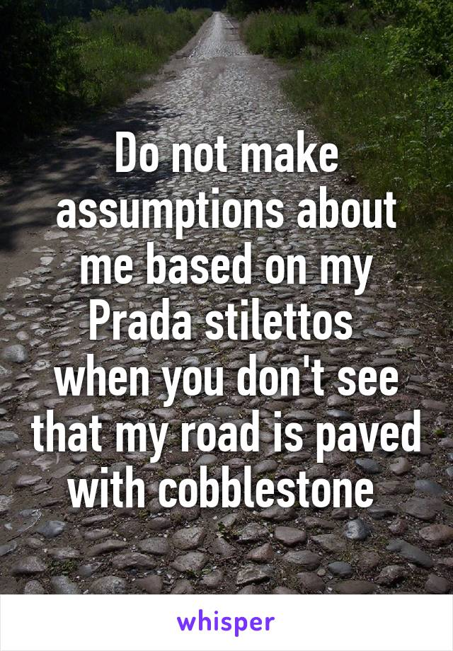 Do not make assumptions about me based on my Prada stilettos  when you don't see that my road is paved with cobblestone