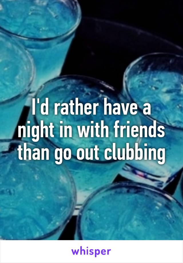 I'd rather have a night in with friends than go out clubbing