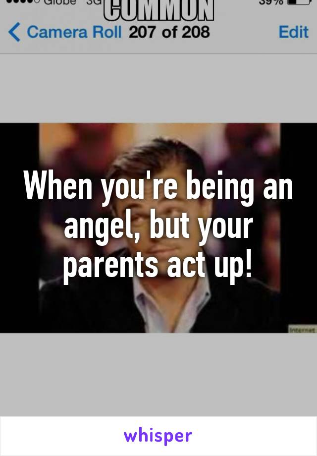 When you're being an angel, but your parents act up!