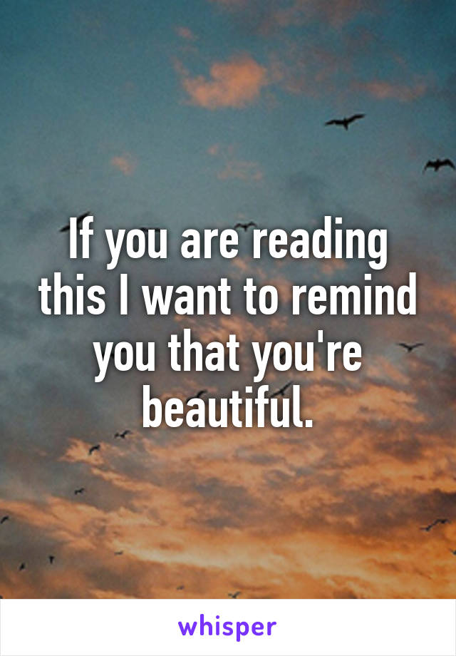 If you are reading this I want to remind you that you're beautiful.