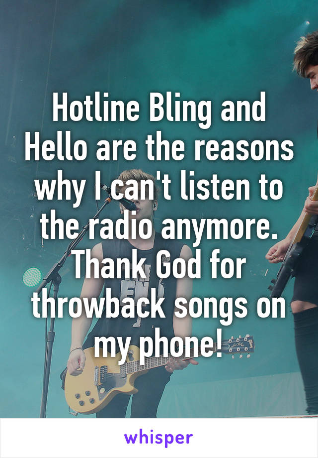 Hotline Bling and Hello are the reasons why I can't listen to the radio anymore. Thank God for throwback songs on my phone!
