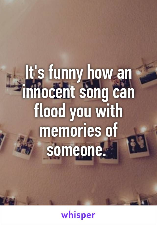 It's funny how an innocent song can flood you with memories of someone.