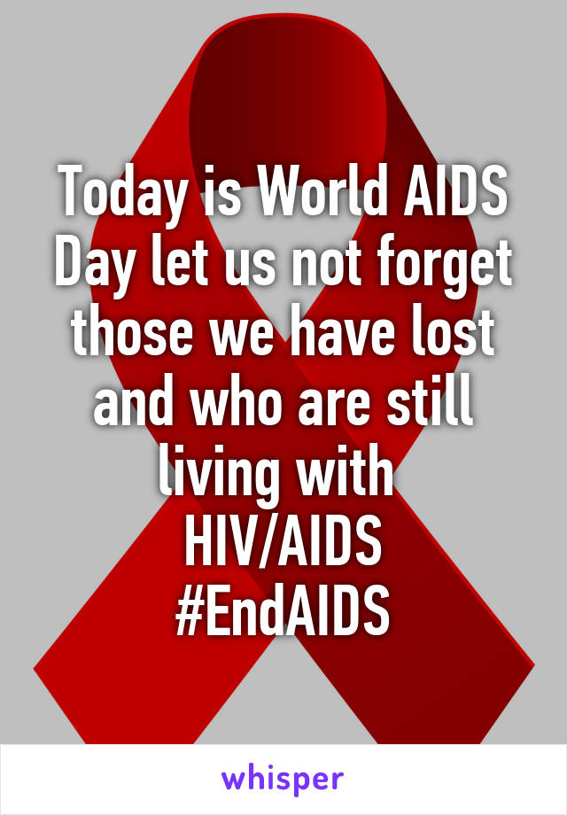 Today is World AIDS Day let us not forget those we have lost and who are still living with  HIV/AIDS #EndAIDS