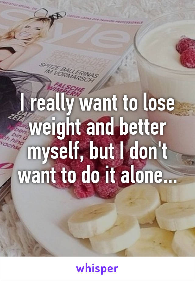 I really want to lose weight and better myself, but I don't want to do it alone...