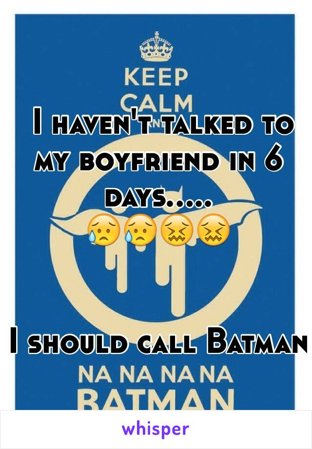 I haven't talked to my boyfriend in 6 days..... 😥😥😖😖   I should call Batman