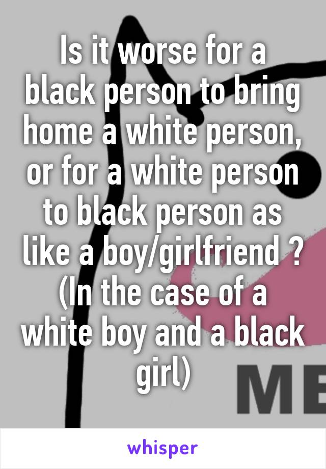 Is it worse for a black person to bring home a white person, or for a white person to black person as like a boy/girlfriend ? (In the case of a white boy and a black girl)