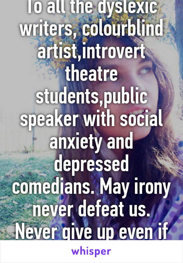 To all the dyslexic writers, colourblind artist,introvert theatre students,public speaker with social anxiety and depressed comedians. May irony never defeat us. Never give up even if you feel defeat.