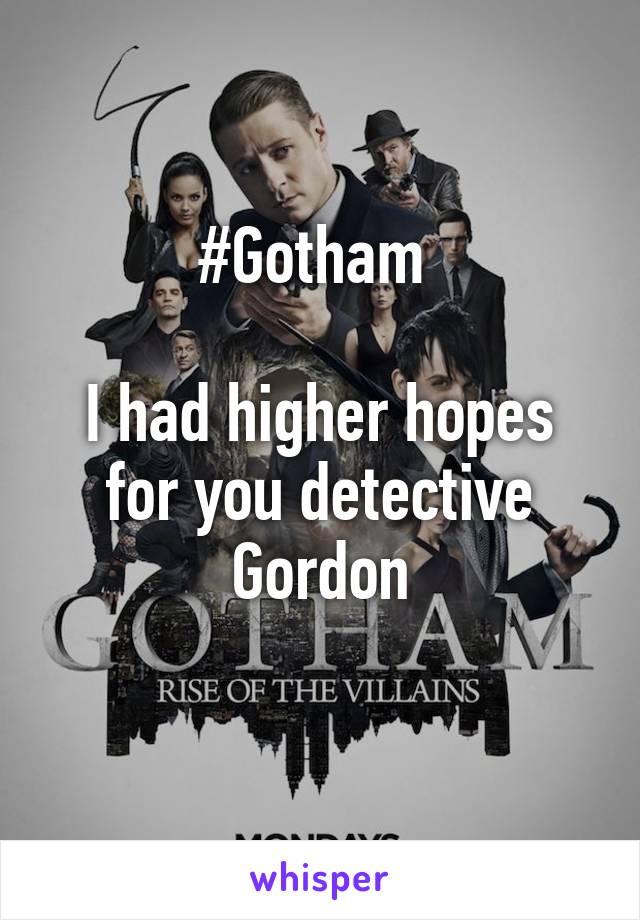 #Gotham   I had higher hopes for you detective Gordon