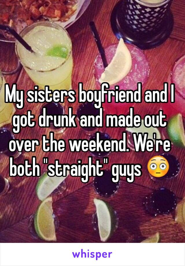 """My sisters boyfriend and I got drunk and made out over the weekend. We're both """"straight"""" guys 😳"""