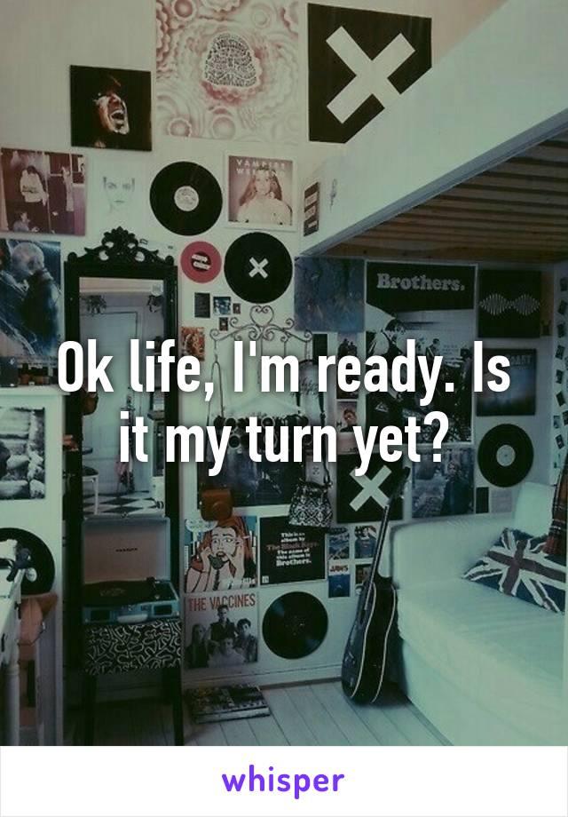 Ok life, I'm ready. Is it my turn yet?