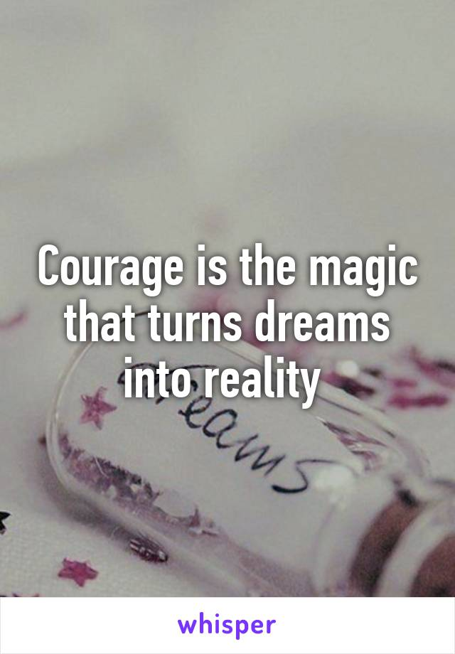 Courage is the magic that turns dreams into reality