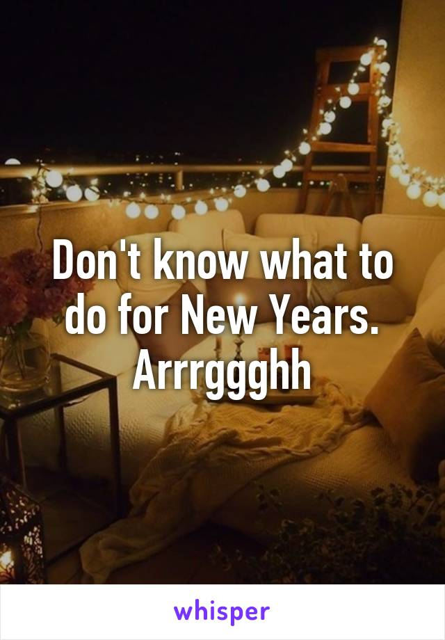 Don't know what to do for New Years. Arrrggghh