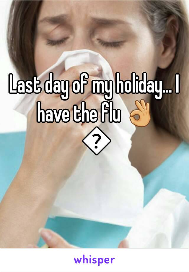 Last day of my holiday... I have the flu 👌 👌