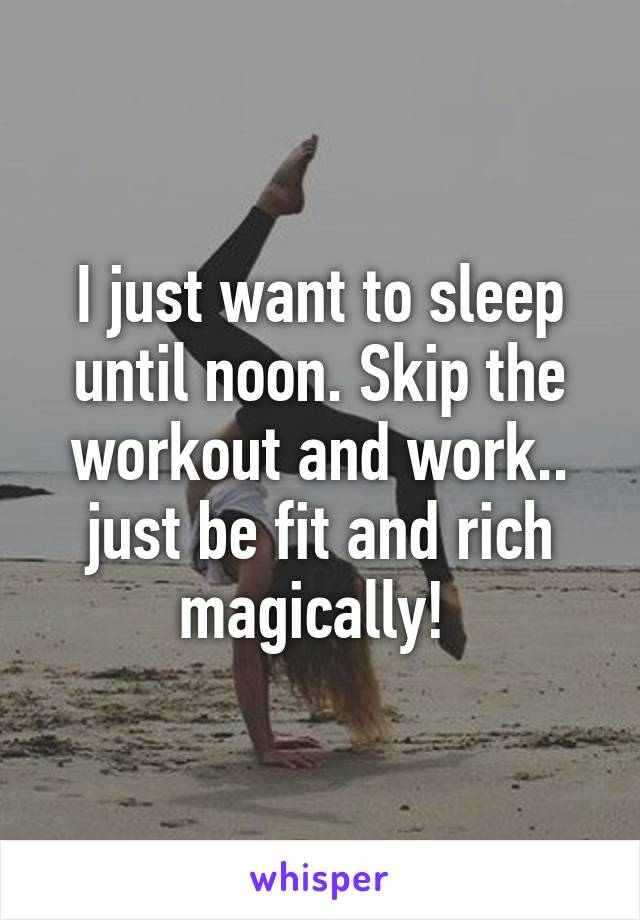I just want to sleep until noon. Skip the workout and work.. just be fit and rich magically!
