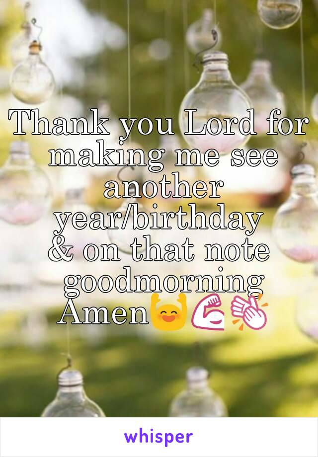 Thank you Lord for making me see another year/birthday  & on that note goodmorning Amen🙌💪👏