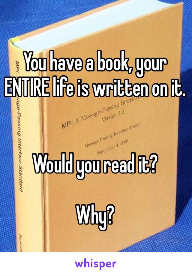 You have a book, your ENTIRE life is written on it.   Would you read it?  Why?